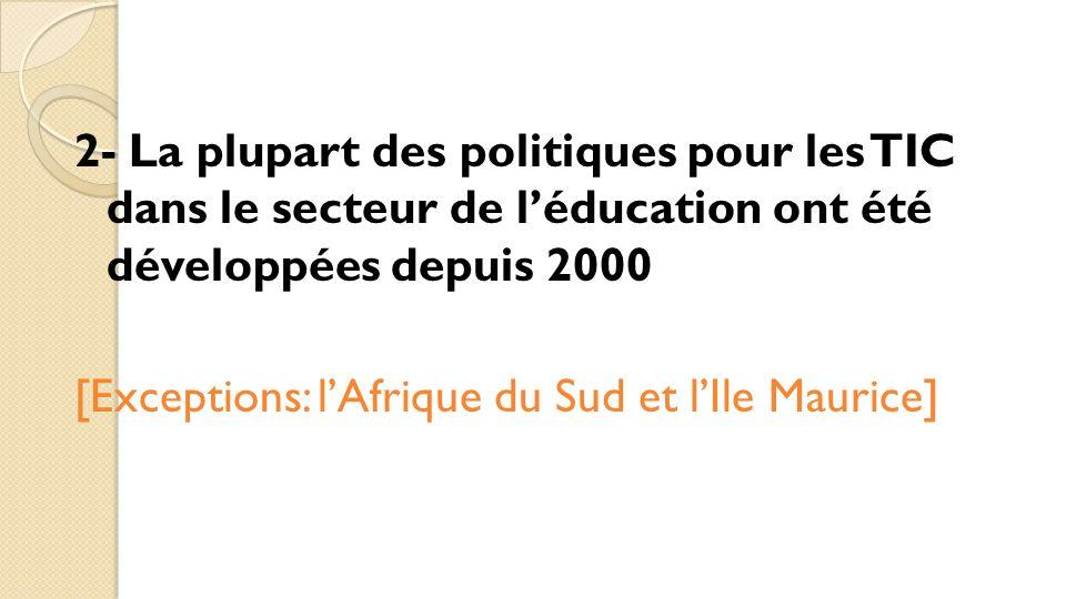 2- La plupart des politiques pour les TIC dans le secteur de l'éducation ont été développées depuis 2000 [Exceptions: l'Afrique du Sud et l'Ile Maurice]